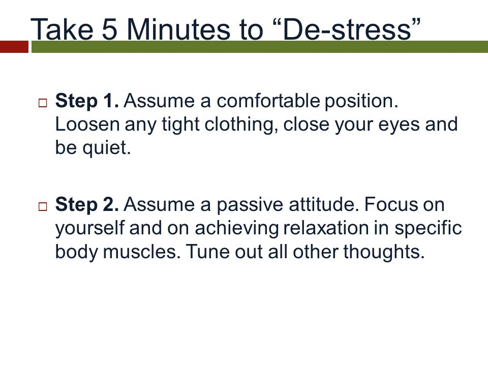 Take 5 Minutes to De-stress  Step 1. Assume a comfortable position.