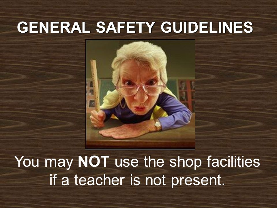 You may NOT use the shop facilities if a teacher is not present. GENERAL SAFETY GUIDELINES