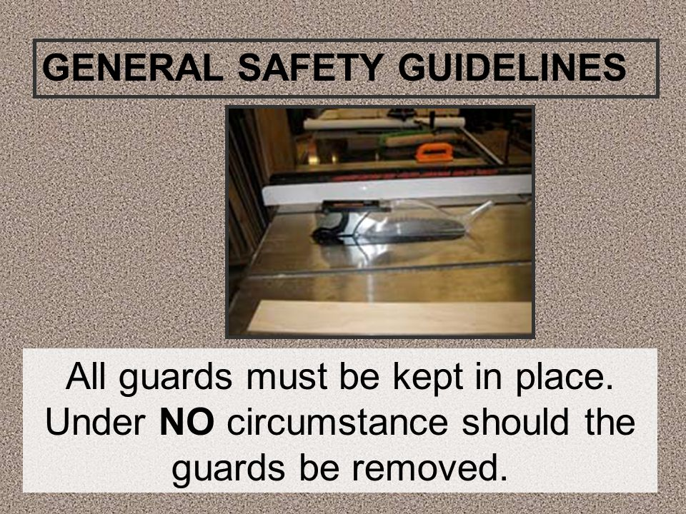 All guards must be kept in place. Under NO circumstance should the guards be removed. GENERAL SAFETY GUIDELINES