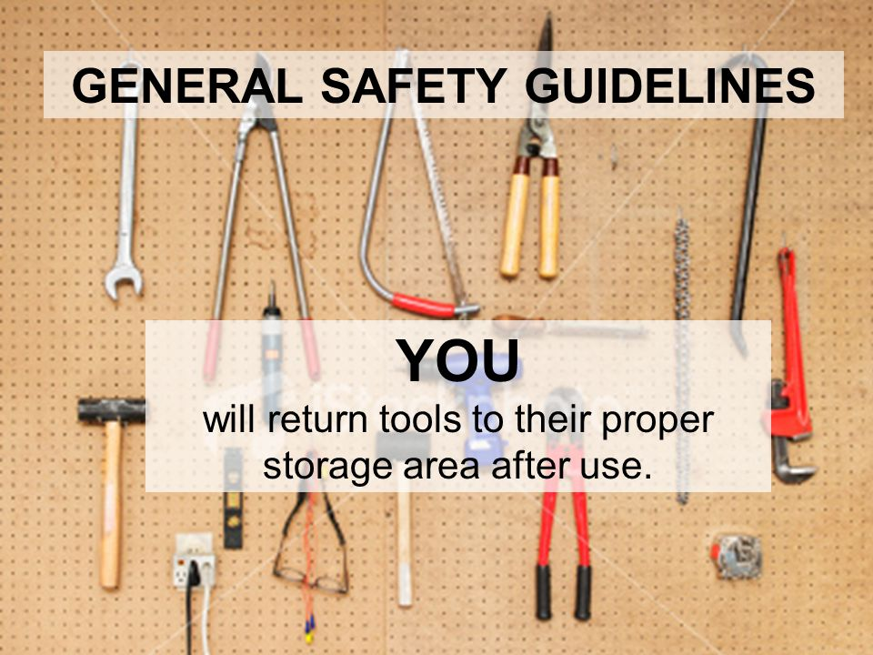 YOU will return tools to their proper storage area after use. GENERAL SAFETY GUIDELINES