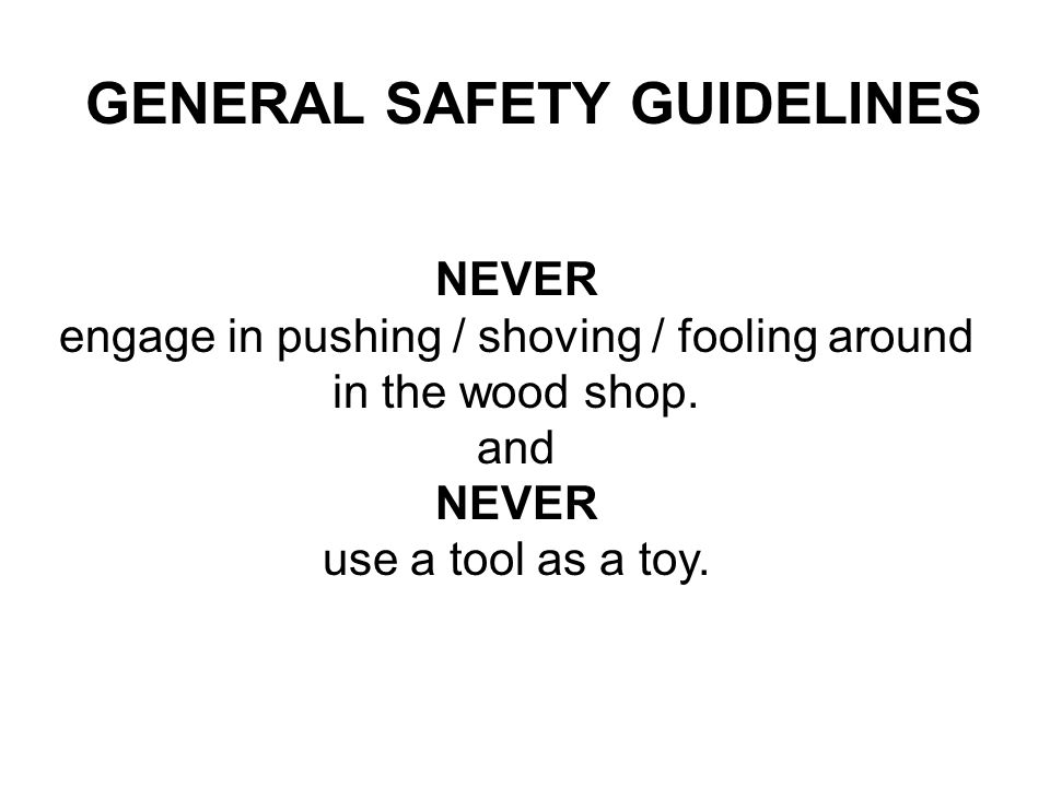 NEVER engage in pushing / shoving / fooling around in the wood shop. and NEVER use a tool as a toy. GENERAL SAFETY GUIDELINES