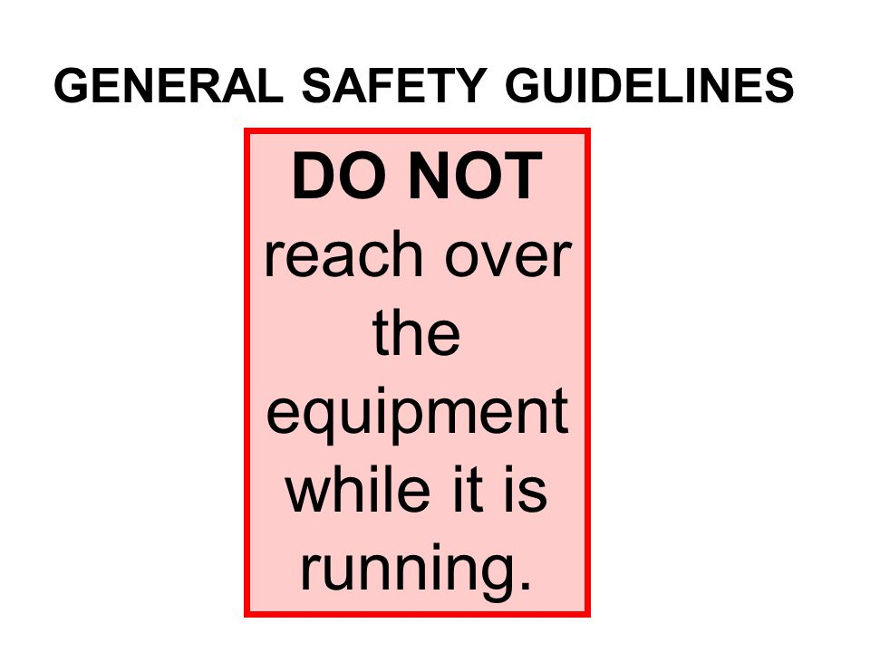 DO NOT reach over the equipment while it is running. GENERAL SAFETY GUIDELINES