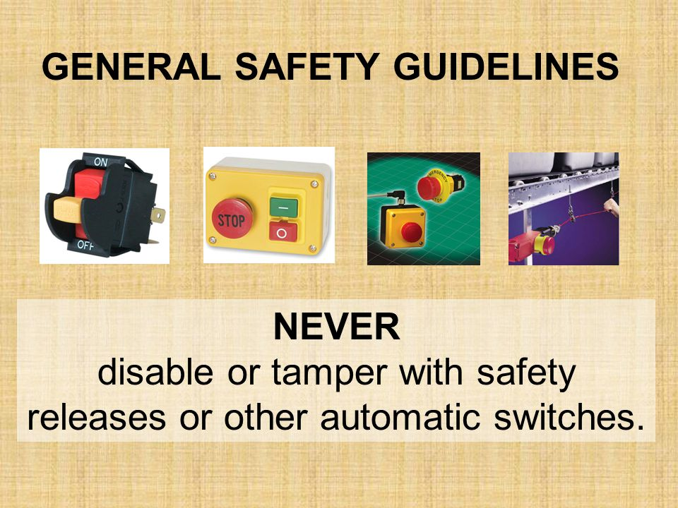 NEVER disable or tamper with safety releases or other automatic switches. GENERAL SAFETY GUIDELINES