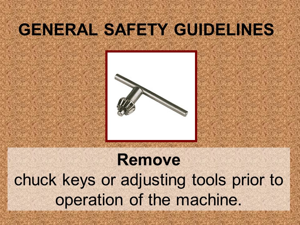 Remove chuck keys or adjusting tools prior to operation of the machine. GENERAL SAFETY GUIDELINES