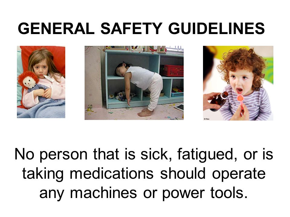 No person that is sick, fatigued, or is taking medications should operate any machines or power tools. GENERAL SAFETY GUIDELINES