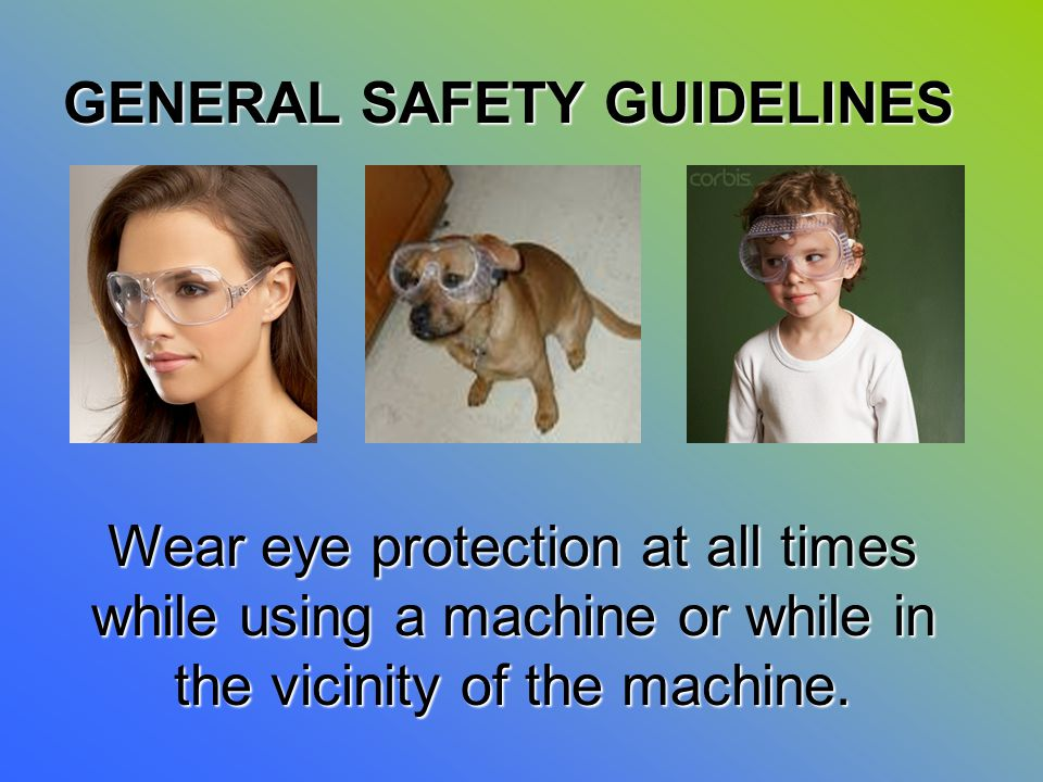 Wear eye protection at all times while using a machine or while in the vicinity of the machine. GENERAL SAFETY GUIDELINES