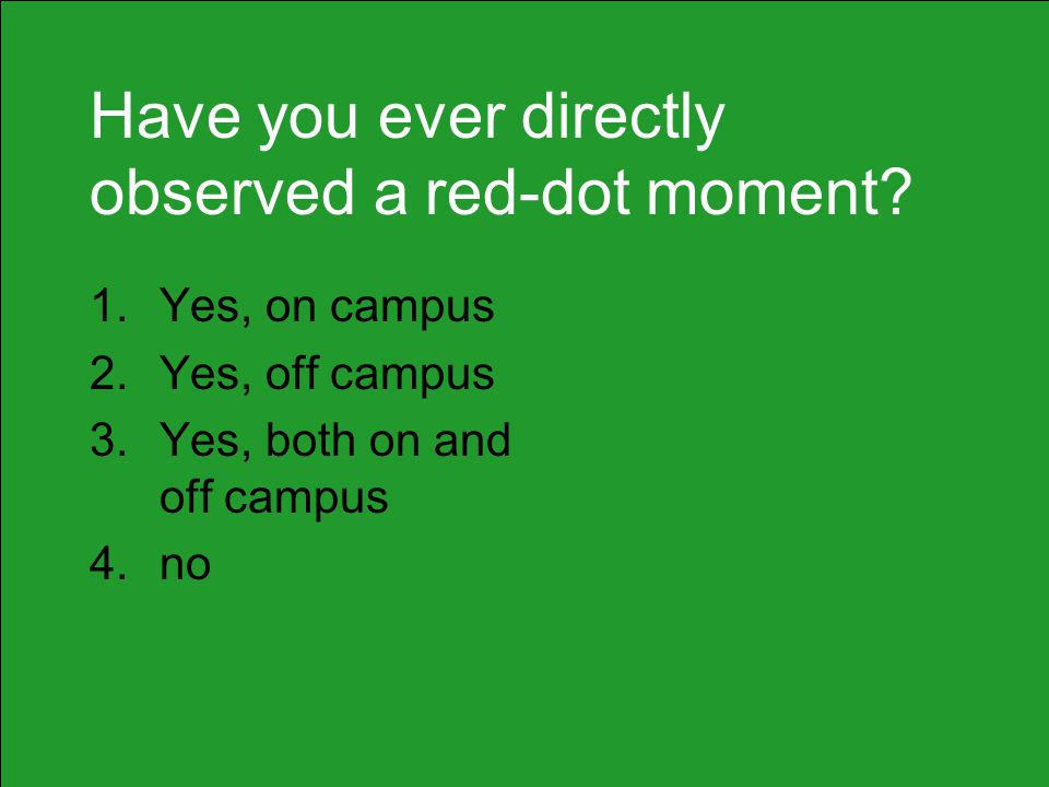 Have you ever directly observed a red-dot moment? 1.Yes, on campus 2.Yes, off campus 3.Yes, both on and off campus 4.no