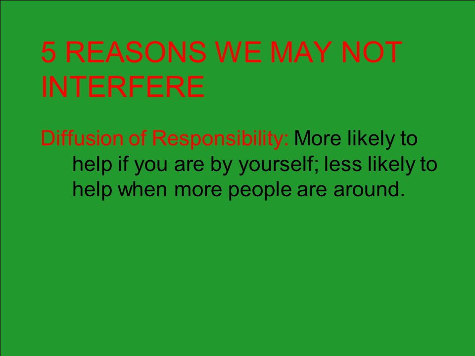 5 REASONS WE MAY NOT INTERFERE Diffusion of Responsibility: More likely to help if you are by yourself; less likely to help when more people are aroun