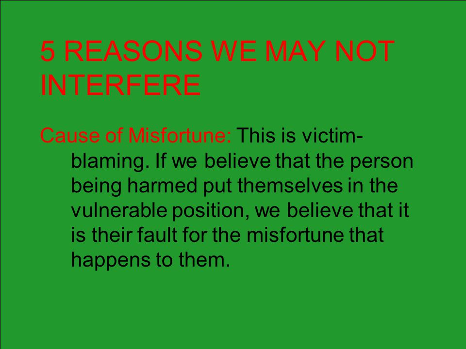 5 REASONS WE MAY NOT INTERFERE Cause of Misfortune: This is victim- blaming. If we believe that the person being harmed put themselves in the vulnerab