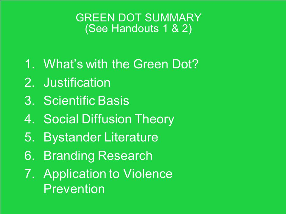 GREEN DOT SUMMARY (See Handouts 1 & 2) 1.What's with the Green Dot? 2.Justification 3.Scientific Basis 4.Social Diffusion Theory 5.Bystander Literatur