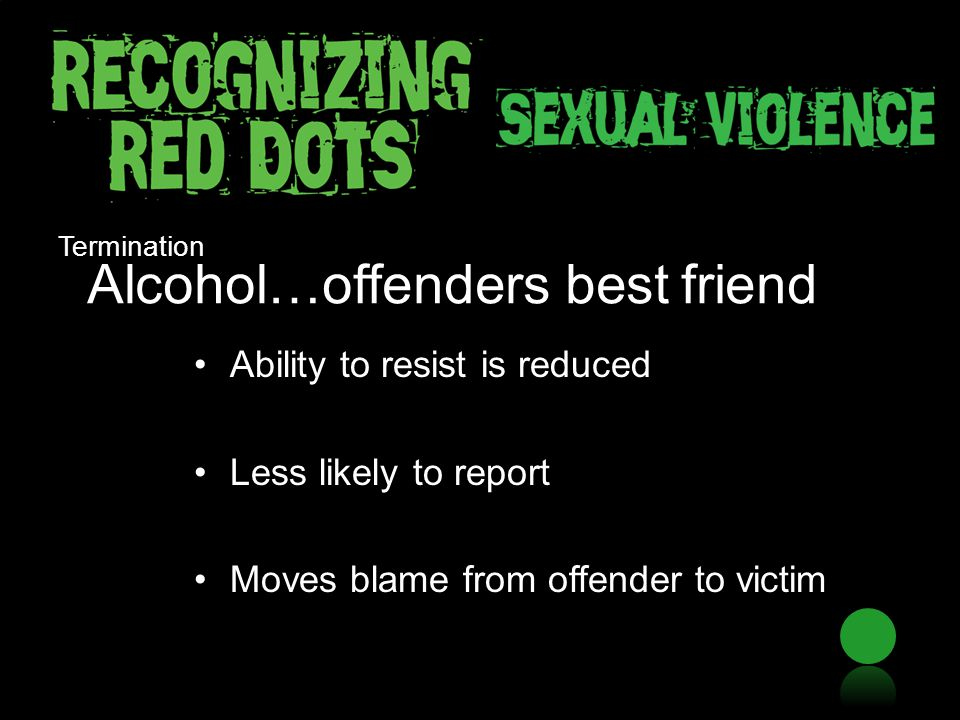 Alcohol…offenders best friend Ability to resist is reduced Less likely to report Moves blame from offender to victim Termination
