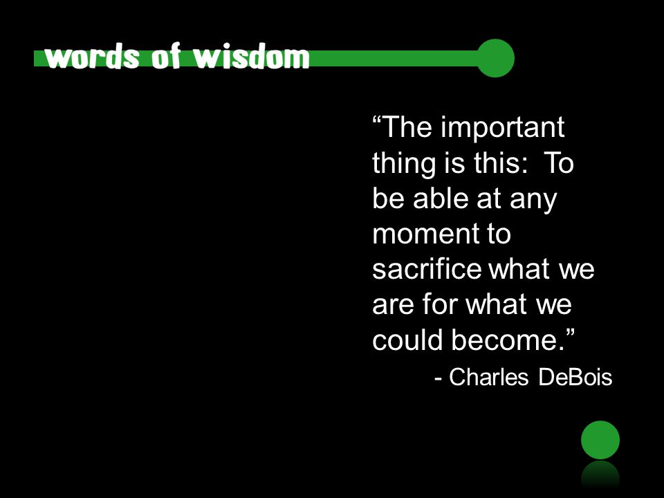 """The important thing is this: To be able at any moment to sacrifice what we are for what we could become."" - Charles DeBois"