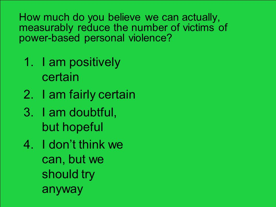 How much do you believe we can actually, measurably reduce the number of victims of power-based personal violence? 1.I am positively certain 2.I am fa
