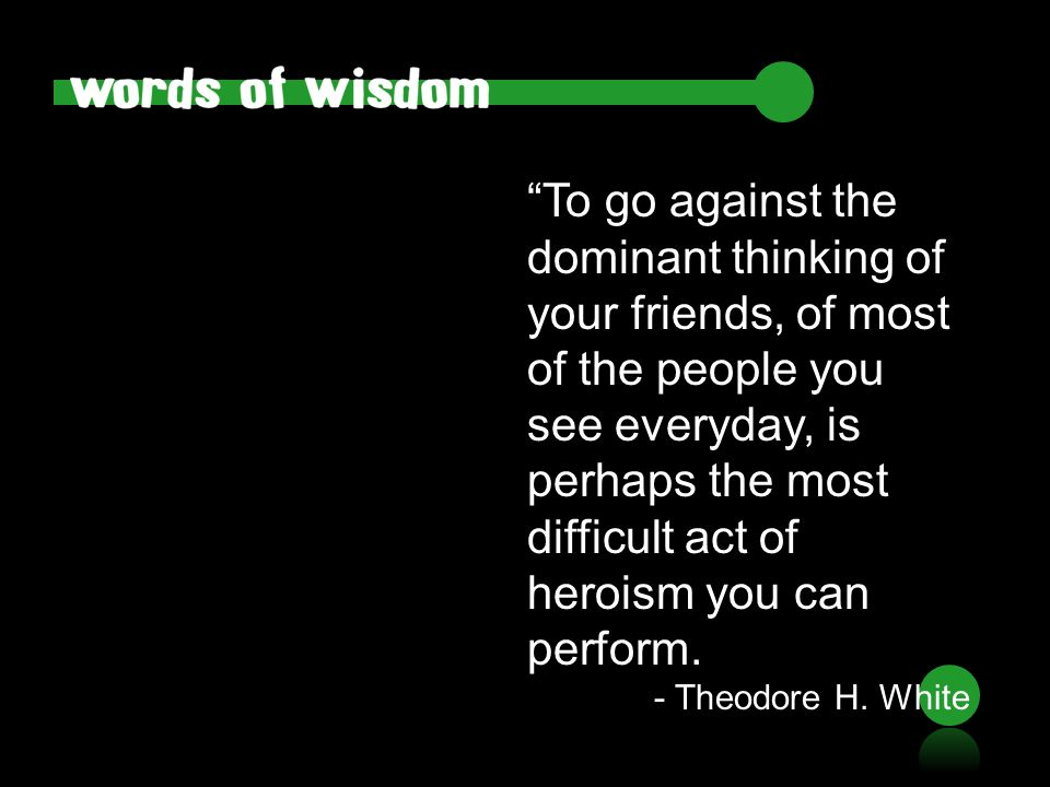 """To go against the dominant thinking of your friends, of most of the people you see everyday, is perhaps the most difficult act of heroism you can per"