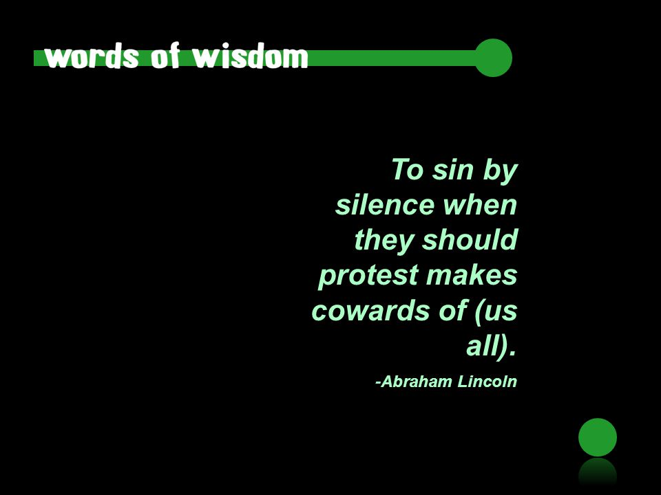 To sin by silence when they should protest makes cowards of (us all). -Abraham Lincoln