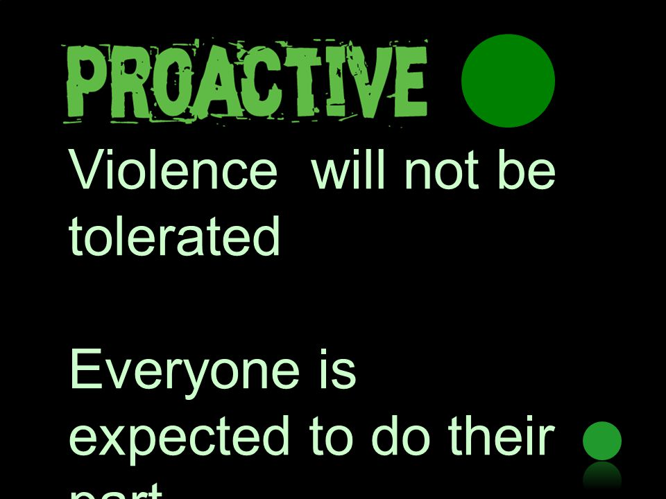 Violence will not be tolerated Everyone is expected to do their part