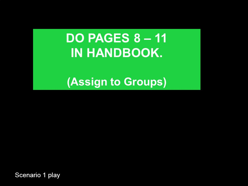 Scenario 1 play DO PAGES 8 – 11 IN HANDBOOK. (Assign to Groups)