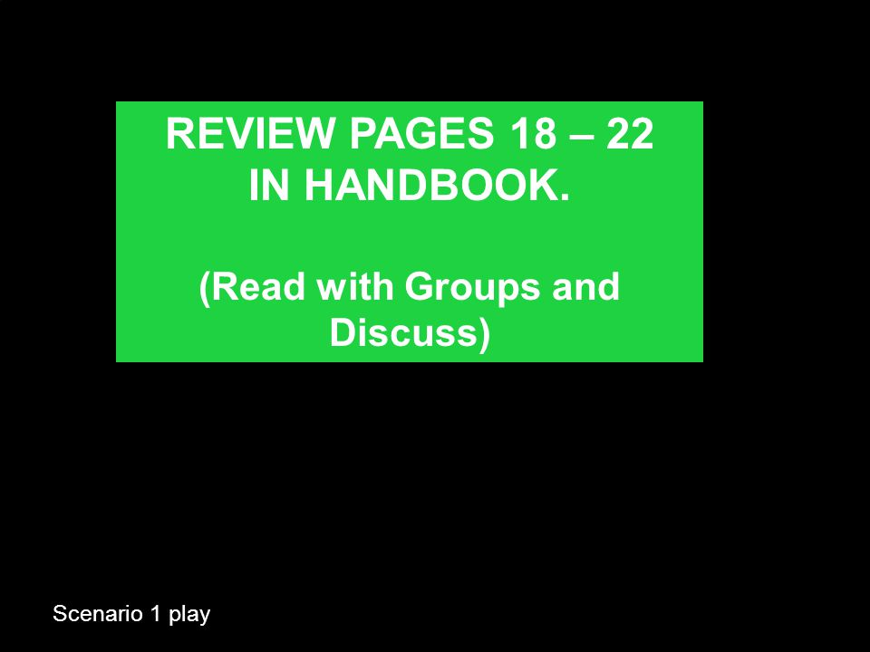 Scenario 1 play REVIEW PAGES 18 – 22 IN HANDBOOK. (Read with Groups and Discuss)