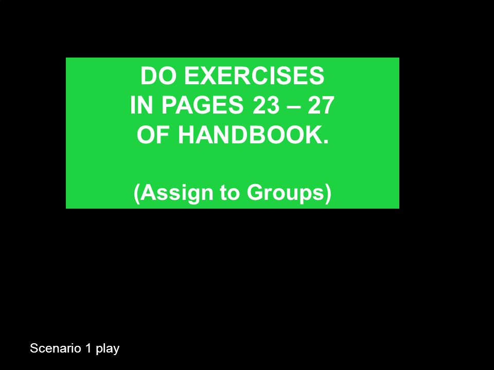 Scenario 1 play DO EXERCISES IN PAGES 23 – 27 OF HANDBOOK. (Assign to Groups)