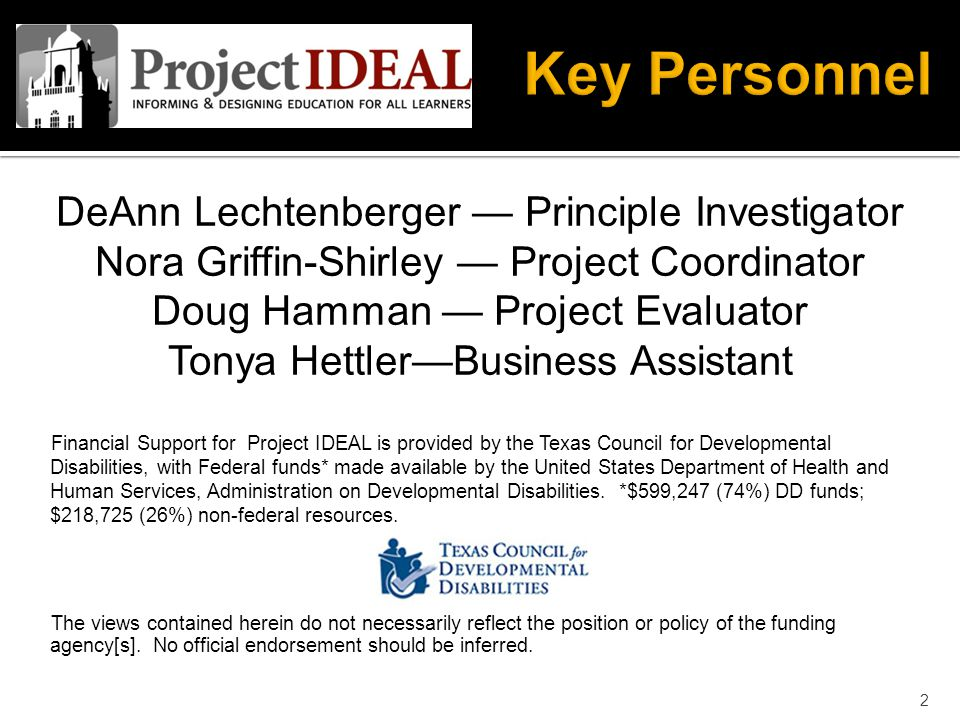 DeAnn Lechtenberger — Principle Investigator Nora Griffin-Shirley — Project Coordinator Doug Hamman — Project Evaluator Tonya Hettler—Business Assistant Financial Support for Project IDEAL is provided by the Texas Council for Developmental Disabilities, with Federal funds* made available by the United States Department of Health and Human Services, Administration on Developmental Disabilities.