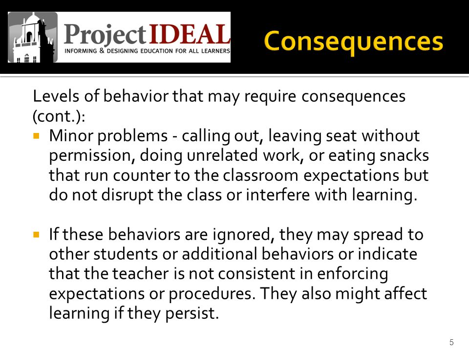 Levels of behavior that may require consequences (cont.):  Minor problems - calling out, leaving seat without permission, doing unrelated work, or eating snacks that run counter to the classroom expectations but do not disrupt the class or interfere with learning.