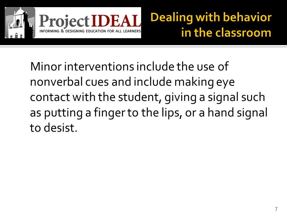 Minor interventions include the use of nonverbal cues and include making eye contact with the student, giving a signal such as putting a finger to the lips, or a hand signal to desist.
