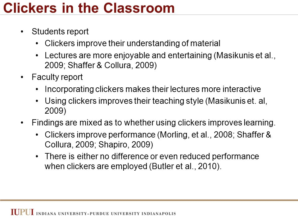 Clickers in the Classroom Students report Clickers improve their understanding of material Lectures are more enjoyable and entertaining (Masikunis et