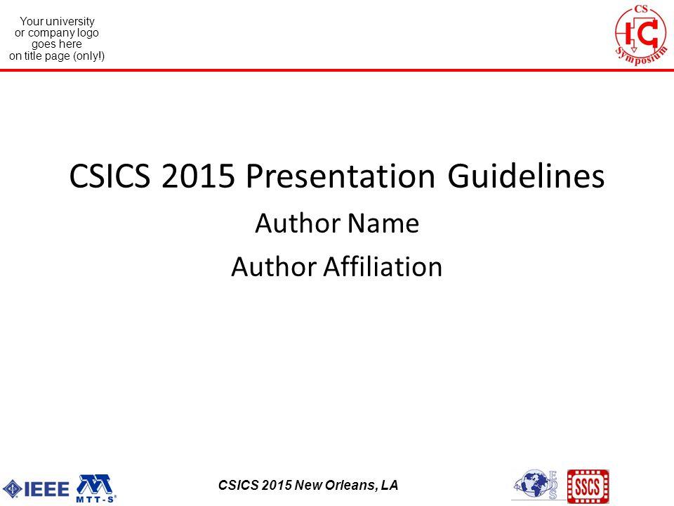 CSICS 2013 Monterey, California Your university or company logo goes here on title page (only!) CSICS 2015 New Orleans, LA CSICS 2015 Presentation Guidelines Author Name Author Affiliation