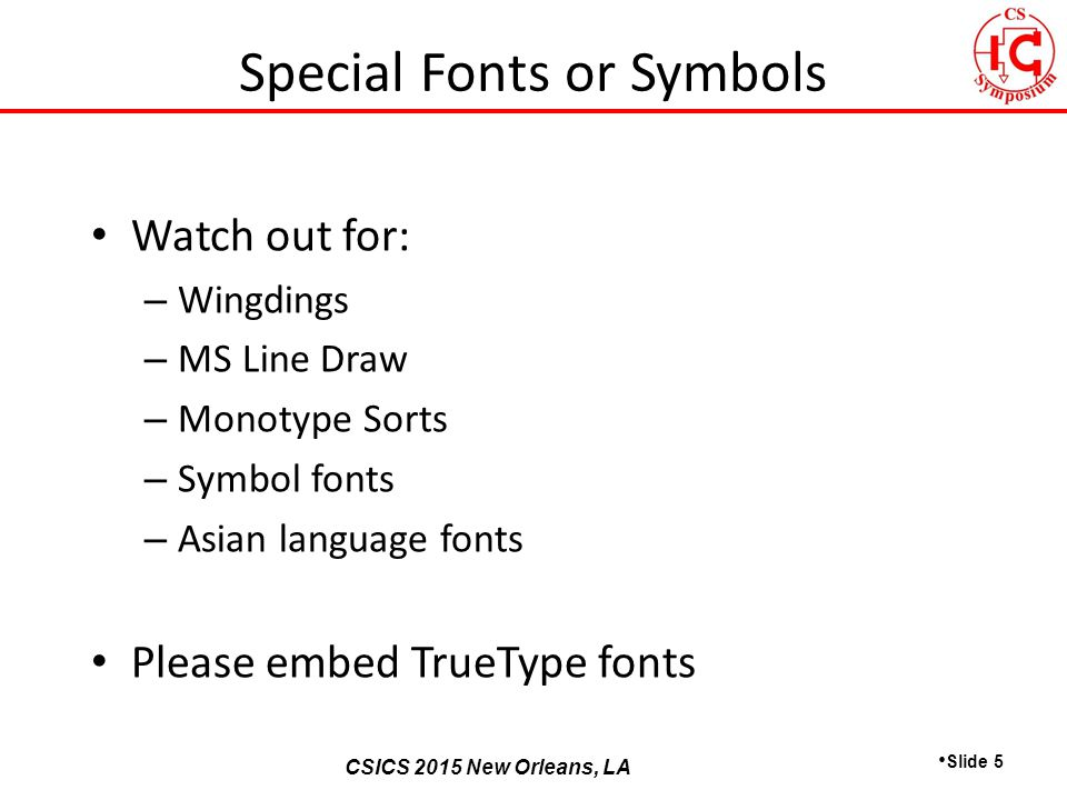 CSICS 2013 Monterey, California CSICS 2015 New Orleans, LA Watch out for: – Wingdings – MS Line Draw – Monotype Sorts – Symbol fonts – Asian language fonts Please embed TrueType fonts Slide 5 Special Fonts or Symbols