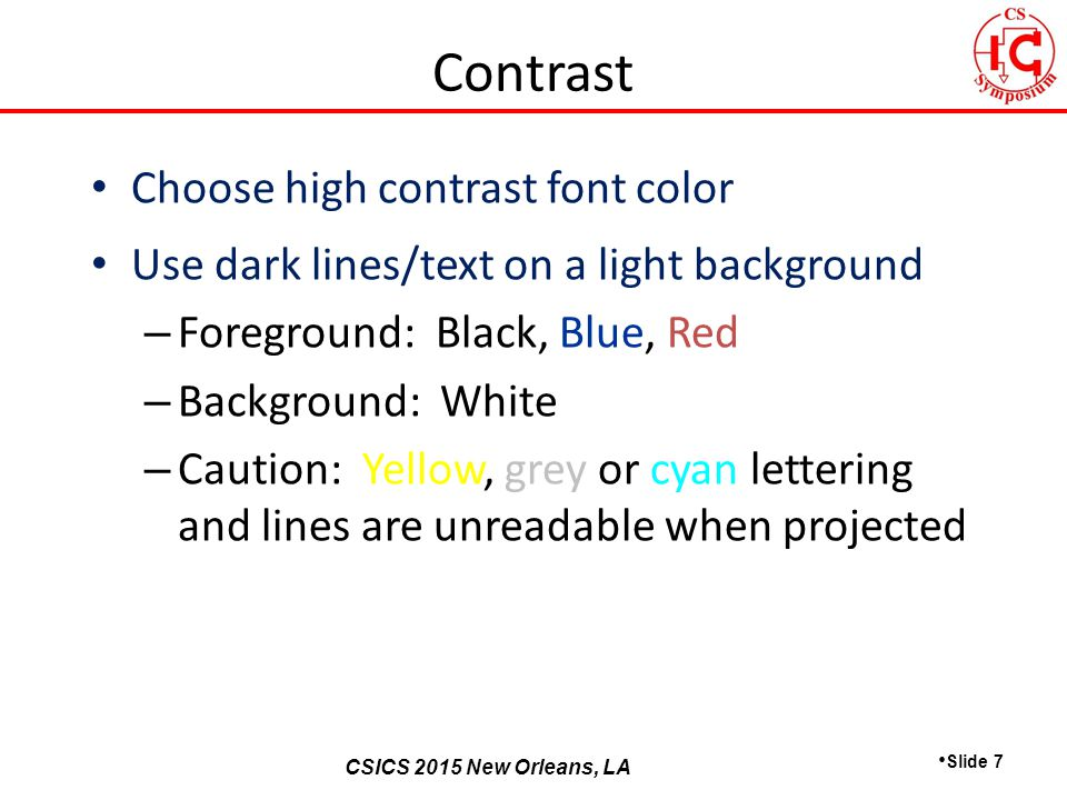 CSICS 2013 Monterey, California CSICS 2015 New Orleans, LA Choose high contrast font color Use dark lines/text on a light background – Foreground: Black, Blue, Red – Background: White – Caution: Yellow, grey or cyan lettering and lines are unreadable when projected Slide 7 Contrast