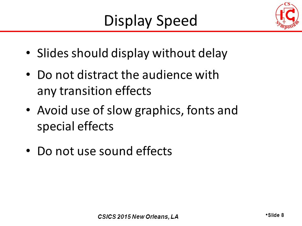 CSICS 2013 Monterey, California CSICS 2015 New Orleans, LA Slides should display without delay Do not distract the audience with any transition effects Avoid use of slow graphics, fonts and special effects Do not use sound effects Slide 8 Display Speed