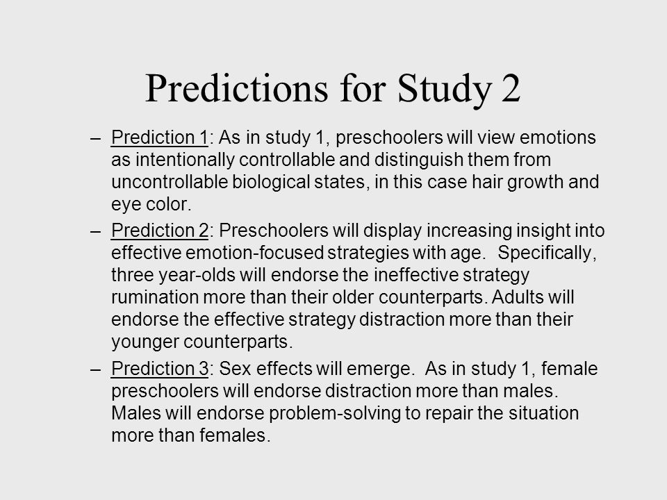 Predictions for Study 2 –Prediction 1: As in study 1, preschoolers will view emotions as intentionally controllable and distinguish them from uncontrollable biological states, in this case hair growth and eye color.