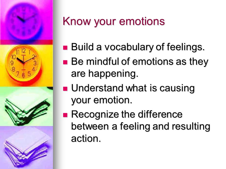 Know your emotions Build a vocabulary of feelings.