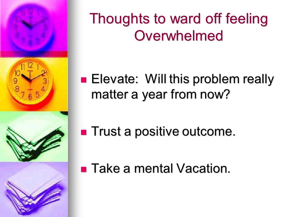 Thoughts to ward off feeling Overwhelmed Elevate: Will this problem really matter a year from now.