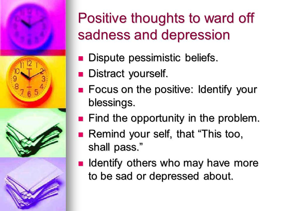 Positive thoughts to ward off sadness and depression Dispute pessimistic beliefs.
