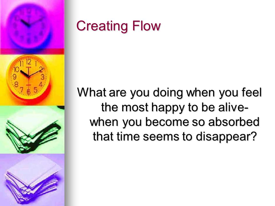 Creating Flow What are you doing when you feel the most happy to be alive- when you become so absorbed that time seems to disappear