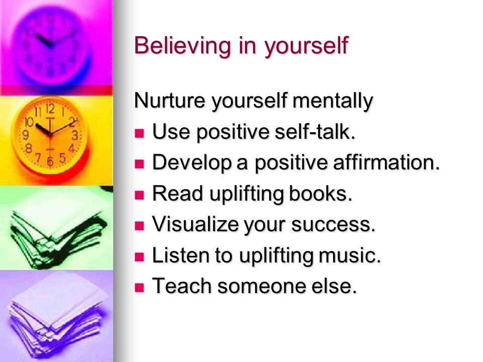 Believing in yourself Nurture yourself mentally Use positive self-talk.