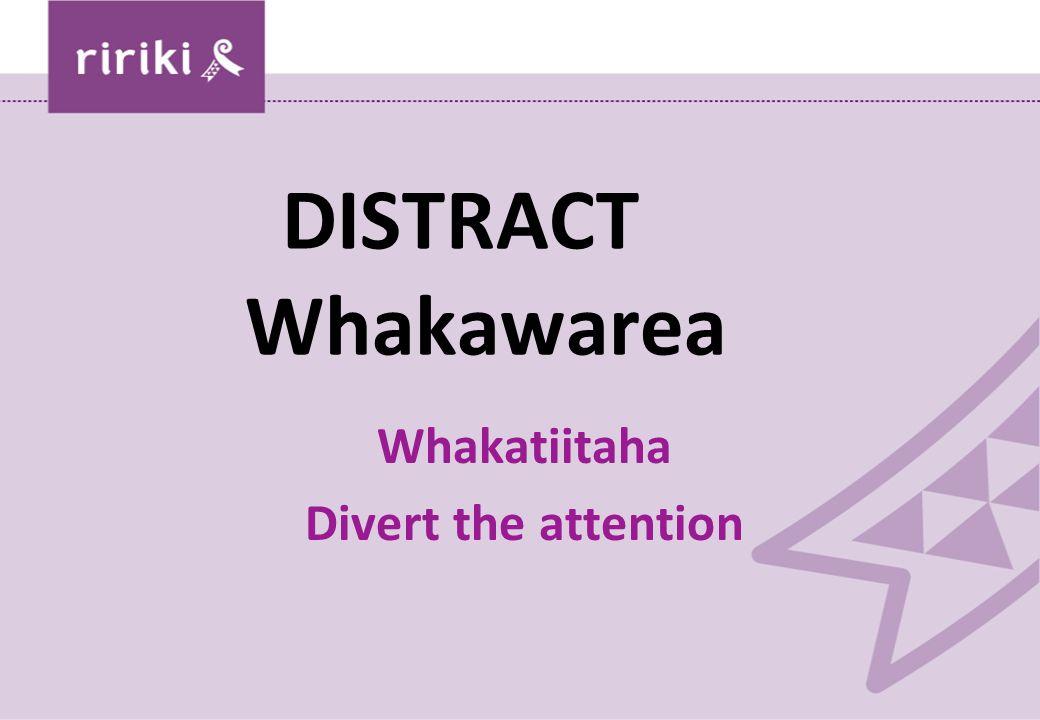 DISTRACT Whakawarea Whakatiitaha Divert the attention