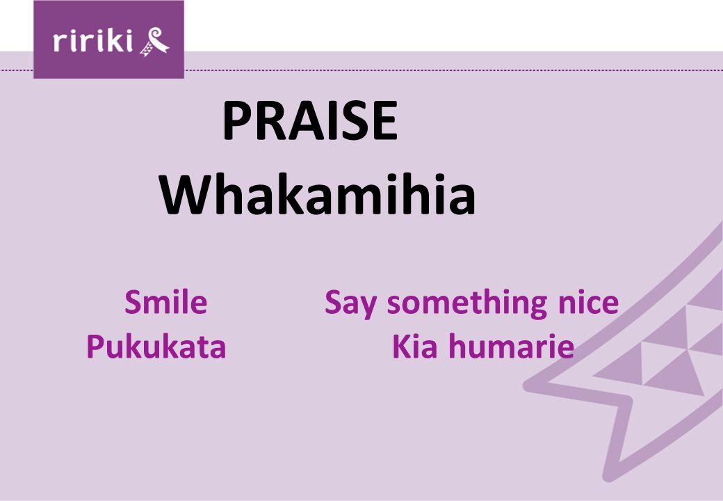 PRAISE Whakamihia Smile Say something nice PukukataKia humarie