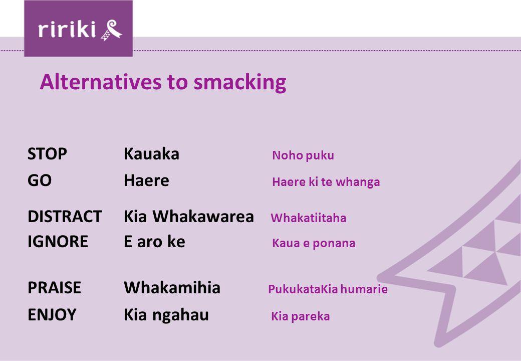 Alternatives to smacking STOPKauaka Noho puku GO Haere Haere ki te whanga DISTRACTKia Whakawarea Whakatiitaha IGNOREE aro ke Kaua e ponana PRAISEWhakamihia PukukataKia humarie ENJOYKia ngahau Kia pareka