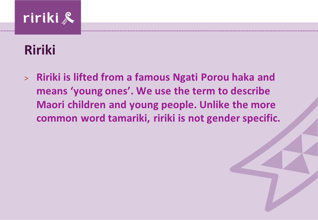 Ririki > Ririki is lifted from a famous Ngati Porou haka and means 'young ones'. We use the term to describe Maori children and young people. Unlike t