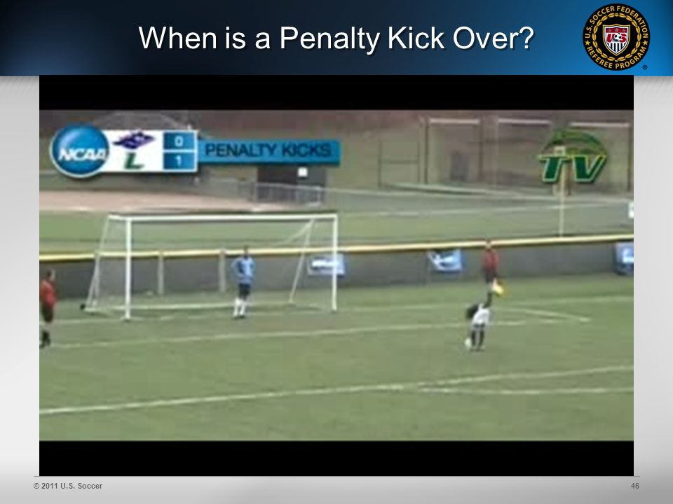 © 2011 U.S. Soccer46 When is a Penalty Kick Over?