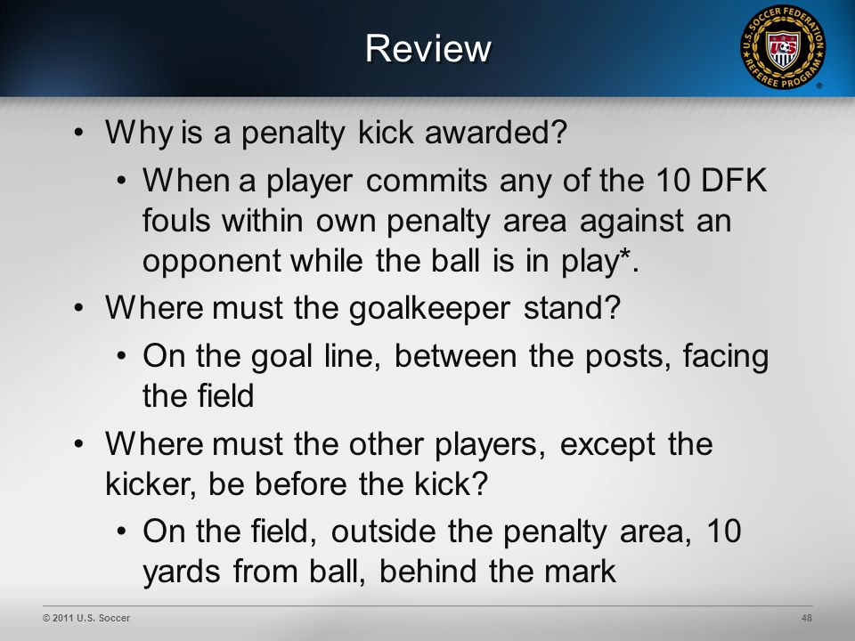 © 2011 U.S. Soccer48 Review Why is a penalty kick awarded.