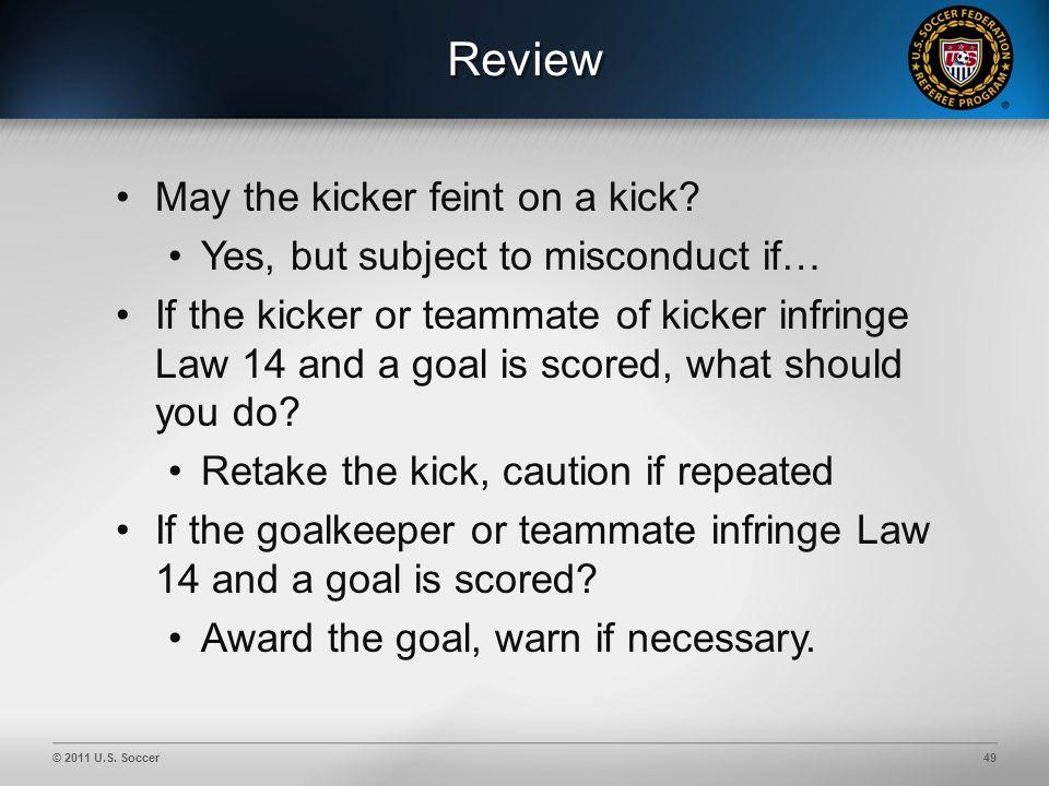 © 2011 U.S. Soccer49 Review May the kicker feint on a kick.