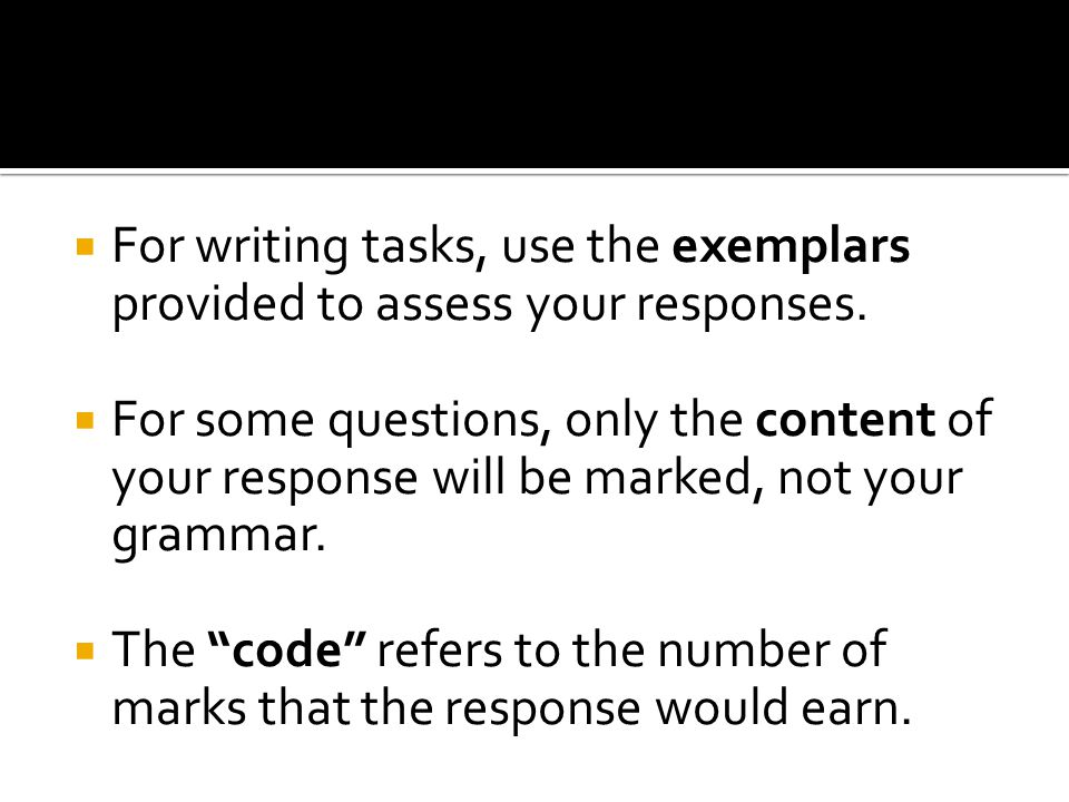  For writing tasks, use the exemplars provided to assess your responses.  For some questions, only the content of your response will be marked, not