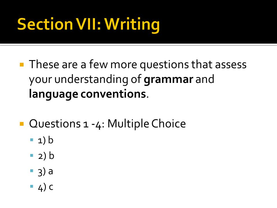  These are a few more questions that assess your understanding of grammar and language conventions.  Questions 1 -4: Multiple Choice  1) b  2) b 
