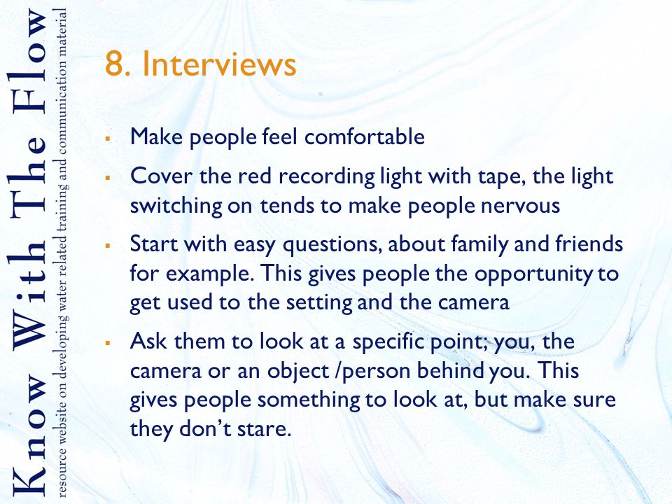 8. Interviews  Make people feel comfortable  Cover the red recording light with tape, the light switching on tends to make people nervous  Start wi