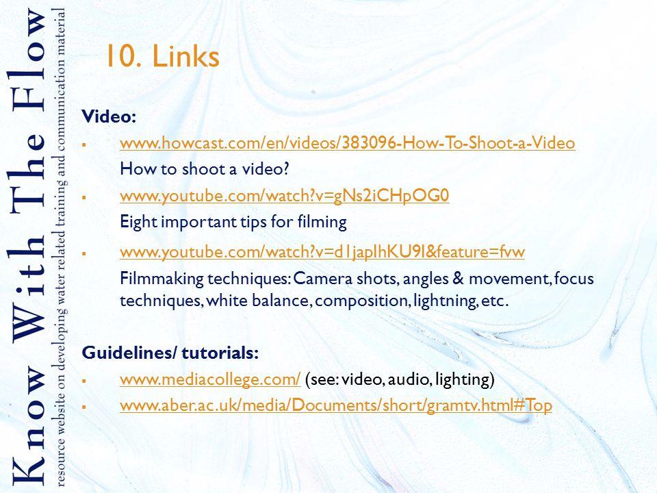 10. Links Video:  www.howcast.com/en/videos/383096-How-To-Shoot-a-Video www.howcast.com/en/videos/383096-How-To-Shoot-a-Video How to shoot a video? 