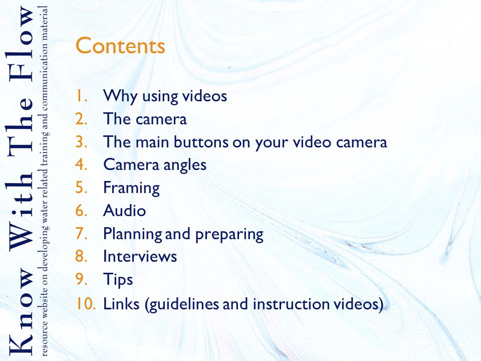 Contents 1.Why using videos 2.The camera 3.The main buttons on your video camera 4.Camera angles 5.Framing 6.Audio 7.Planning and preparing 8.Interviews 9.Tips 10.Links (guidelines and instruction videos)