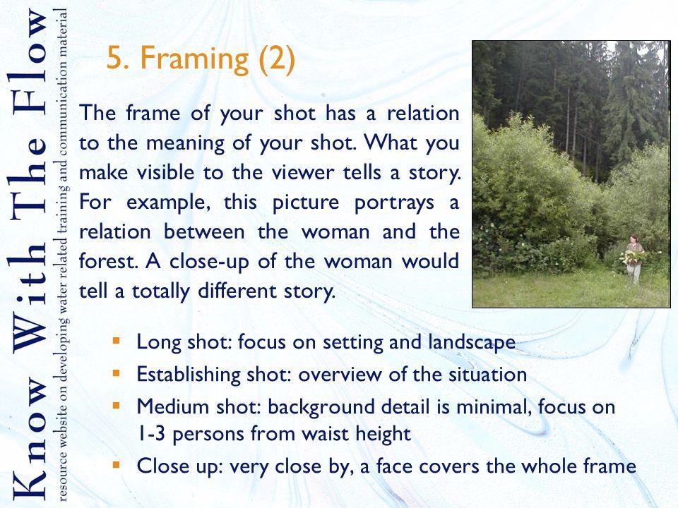 5. Framing (2)  Long shot: focus on setting and landscape  Establishing shot: overview of the situation  Medium shot: background detail is minimal,